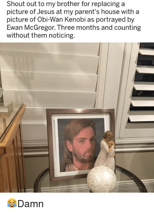 Obi-Wan Kenobi: Shout out to my brother for replacing a  picture of Jesus at my parent's house with a  picture of Obi-Wan Kenobi as portrayed by  Ewan McGregor. Three months and counting  without them noticing 😂Damn