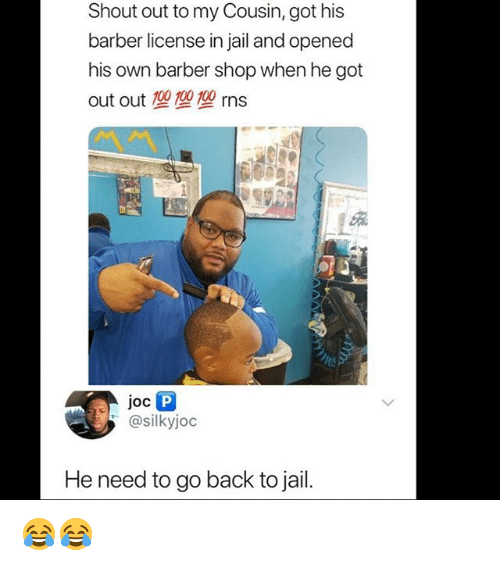 Barber, Jail, and Memes: Shout out to my Cousin, got his  barber license in jail and opened  his own barber shop when he got  out out型型型rns  1蟲  @silkyjoc  He need to go back to jail. 😂😂