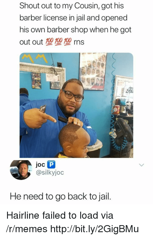 RNS: Shout out to my Cousin, got his  barber license in jail and opened  his own barber shop when he got  out out 100 100 100 rns  Joc  @silkyjoc  He need to go back to jail. Hairline failed to load via /r/memes http://bit.ly/2GigBMu