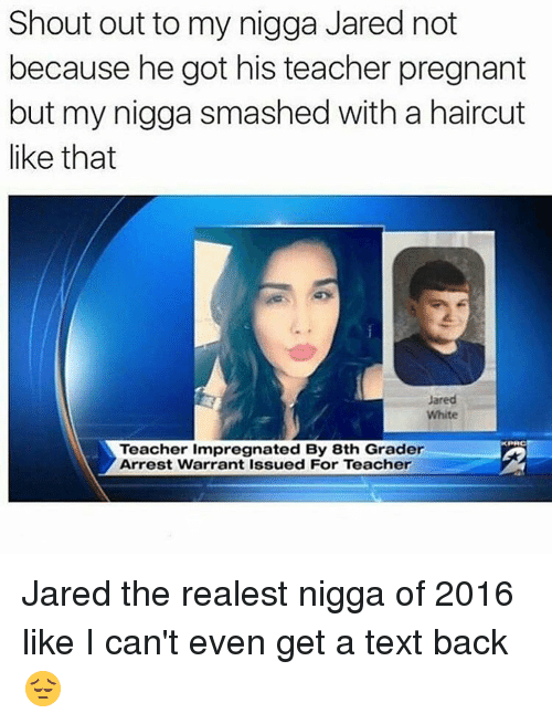 The Realest Nigga: Shout out to my nigga Jared not  because he got his teacher pregnant  but my nigga smashed with a haircut  like that  Jared  White  KPRC  Teacher impregnated By 8th Grader  Arrest Warrant Issued For Teacher Jared the realest nigga of 2016 like I can't even get a text back 😔