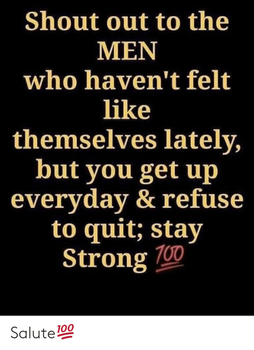 Strong, Hood, and Who: Shout out to the  MEN  who haven't felt  like  themselves lately  but you get up  everyday & refuse  to quit: stay  Strong 700 Salute💯