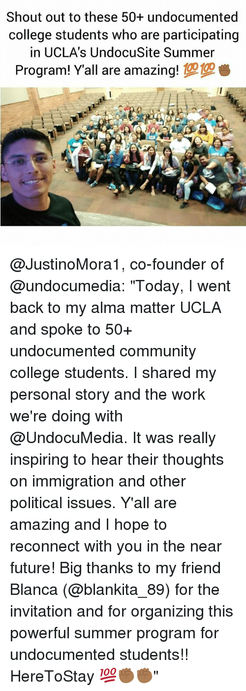 "College, Community, and Future: Shout out to these 50+ undocumented  college students who are participating  in UCLA's UndocuSite Summer  Program! Y'all are amazing! @JustinoMora1, co-founder of @undocumedia: ""Today, I went back to my alma matter UCLA and spoke to 50+ undocumented community college students. I shared my personal story and the work we're doing with @UndocuMedia. It was really inspiring to hear their thoughts on immigration and other political issues. Y'all are amazing and I hope to reconnect with you in the near future! Big thanks to my friend Blanca (@blankita_89) for the invitation and for organizing this powerful summer program for undocumented students!! HereToStay 💯✊🏾✊🏾"""