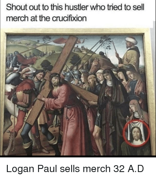 Hustler, Who, and Paul: Shout out to this hustler who tried to sell  merch at the crucifixion Logan Paul sells merch 32 A.D