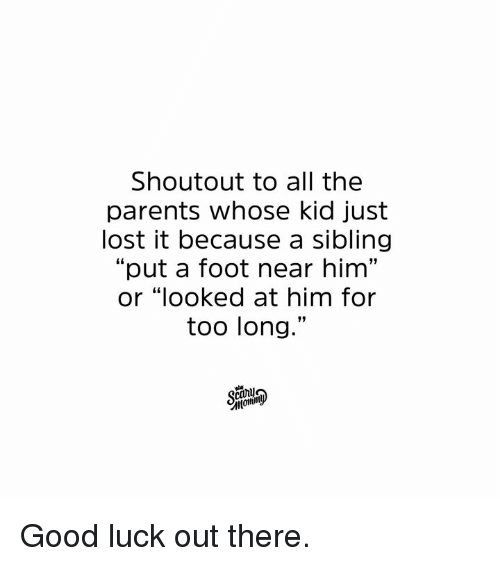 "Dank, Parents, and Lost: Shoutout to all the  parents whose kid just  lost it because a sibling  ""put a foot near him""  or ""looked at him for  too long.""  calj Good luck out there."