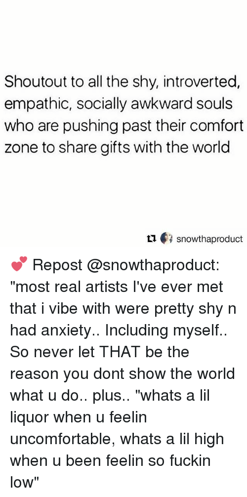 """Memes, Awkward, and Anxiety: Shoutout to all the shy, introverted,  empathic, socially awkward souls  who are pushing past their comfort  zone to share gifts with the world  ロ€3 snowthaproduct 💕 Repost @snowthaproduct: """"most real artists I've ever met that i vibe with were pretty shy n had anxiety.. Including myself.. So never let THAT be the reason you dont show the world what u do.. plus.. """"whats a lil liquor when u feelin uncomfortable, whats a lil high when u been feelin so fuckin low"""""""