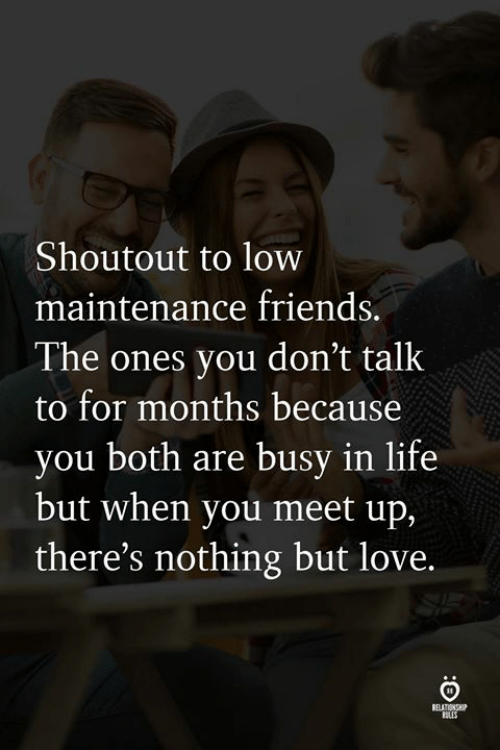 Friends, Life, and Love: Shoutout to low  maintenance friends.  The ones you don't talk  to for months because  you both are busy in life  but when you meet up,  there's nothing but love.  ELATIONS  ULES