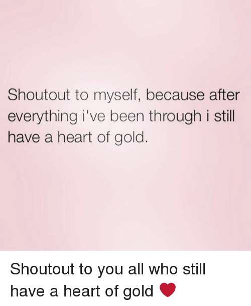 Heart, Girl Memes, and Been: Shoutout to myself, because after  everything i've been through i still  have a heart of gold Shoutout to you all who still have a heart of gold ❤