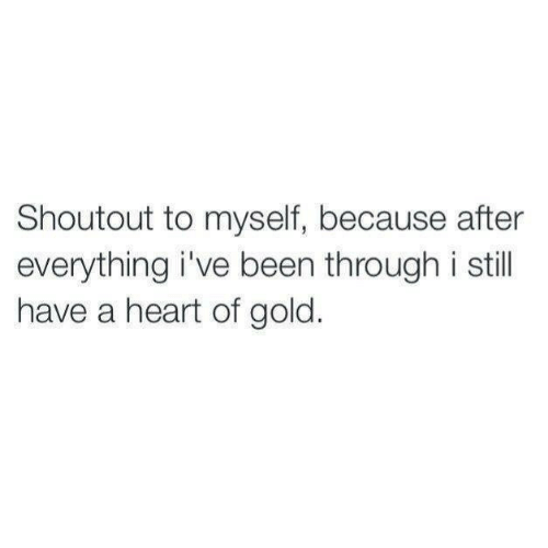 Heart, Been, and Gold: Shoutout to myself, because after  everything i've been through i stil  have a heart of gold.