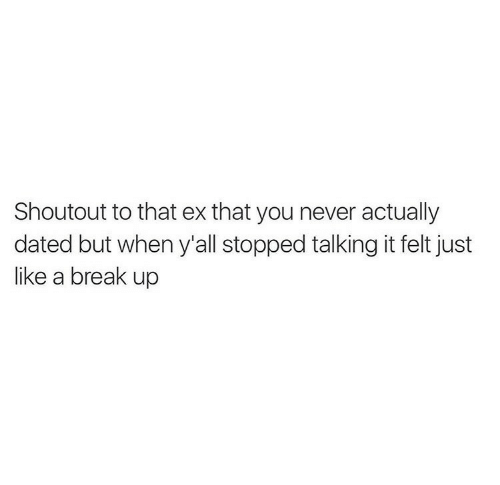 Break, Never, and Break Up: Shoutout to that ex that you never actually  dated but when y'all stopped talking it felt just  like a break up