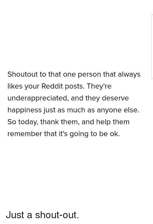 Reddit, Help, and Today: Shoutout to that one person that always  likes your Reddit posts. They're  underappreciated, and they deserve  happiness just as much as anyone else.  So today, thank them, and help thenm  remember that it's going to be ok. Just a shout-out.