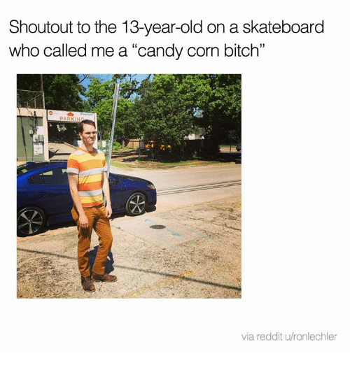 "Bitch, Candy, and Dank: Shoutout to the 13-year-old on a skateboard  who called me a ""candy corn bitch""  C0  via reddit u/ronlechler"