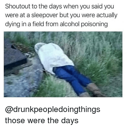 Alcohol, Sleepover, and Dank Memes: Shoutout to the days when you said you  were at a sleepover but you were actually  dying in a field from alcohol poisoning @drunkpeopledoingthings those were the days