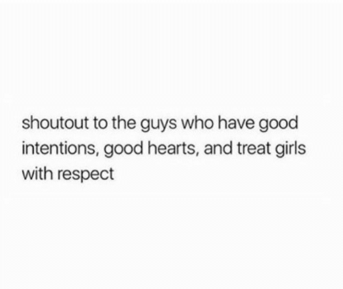 The Guys: shoutout to the guys who have good  intentions, good hearts, and treat girls  with respect