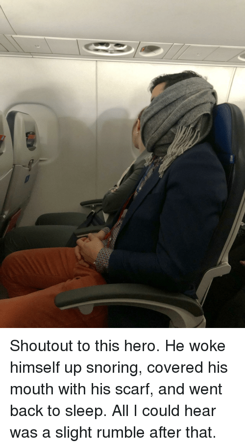 Sleep, Back, and Hero: Shoutout to this hero. He woke himself up snoring, covered his mouth with his scarf, and went back to sleep. All I could hear was a slight rumble after that.