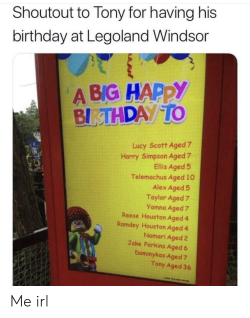 Birthday, Happy Birthday, and Happy: Shoutout to Tony for having his  birthday at Legoland Windsor  A BIG HAPPY  BIRTHDAY TO  Lucy Scott Aged 7  Harry Simpson Aged 7  Ellis Aged 5  Telemachus Aged 10  Alex Aged 5  Taylor Aged 7  Yamna Aged 7  Reese Houston Aged 4  Ramdey Houston Aged 4  Namari Aged 2  Jake Perkins Aged 6  Dominykas Aged 7  Tony Aged 36  w Me irl