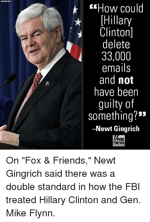 """Fbi, Friends, and Hillary Clinton: sHow could  Hillary  Clinton]  delete  33,000  emails  and not  have beern  guilty of  something?""""  -Newt Gingrich  0  FOX  NEWS On """"Fox & Friends,"""" Newt Gingrich said there was a double standard in how the FBI treated Hillary Clinton and Gen. Mike Flynn."""