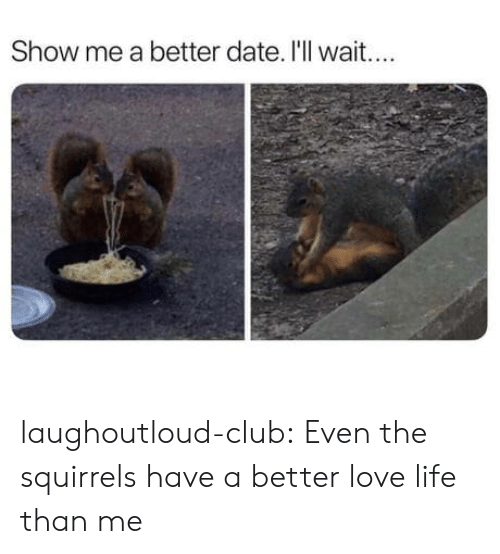 Club, Life, and Love: Show me a better date. I'll wait.... laughoutloud-club:  Even the squirrels have a better love life than me