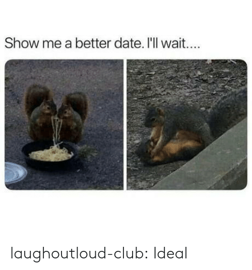 Club, Tumblr, and Blog: Show me a better date. I'll wait... laughoutloud-club:  Ideal