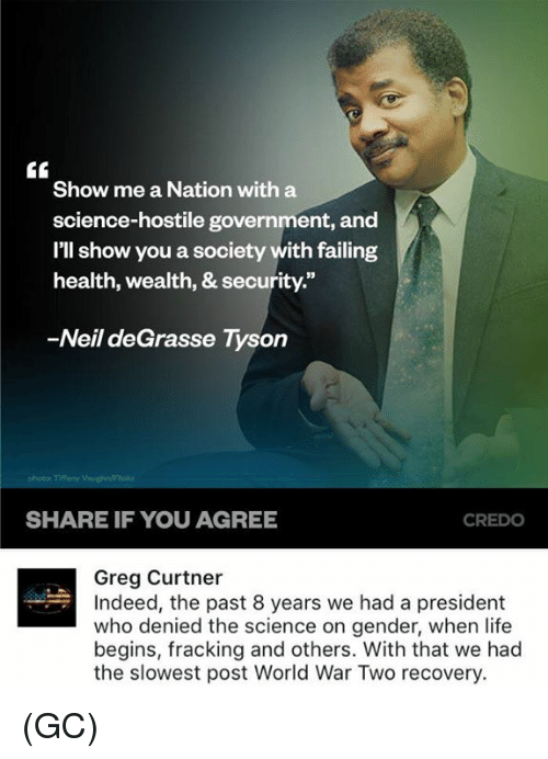 Life, Memes, and Neil deGrasse Tyson: Show me a Nation with a  science-hostile government, and  I'll show you a society with failing  health, wealth, & security.  -Neil deGrasse Tyson  SHARE IF YOU AGREE  CREDO  Greg Curtner  Indeed, the past 8 years we had a president  who denied the science on gender, when life  begins, fracking and others. With that we had  the slowest post World War Two recovery. (GC)