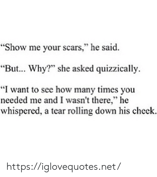 "How Many Times, How, and Net: ""Show me your scars,"" he said.  95  ""But... Why?"" she asked quizzically.  ""I want to see how many times you  needed me and I wasn't there,"" he  whispered, a tear rolling down his cheek. https://iglovequotes.net/"