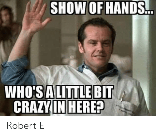 Memes, 🤖, and Show: SHOW OF HANDS  WHO'SALITTLE BIT  CRAZVIN HERE? Robert E