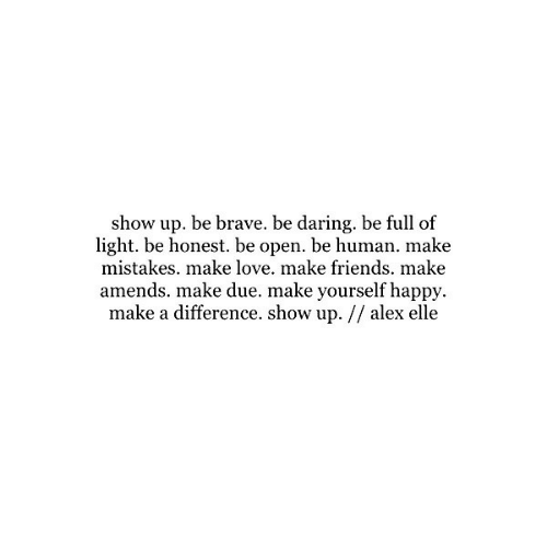 Friends, Love, and Brave: show up. be brave. be daring, be full of  light. be honest. be open. be human. make  mistakes. make love. make friends. make  amends. make due. make yourself happy  make a difference. show up. // alex elle