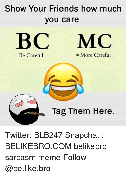 Be Like, Friends, and Meme: Show Your Friends how much  you care  BC MC  = Be Careful  More Careful  Tag Them Here. Twitter: BLB247 Snapchat : BELIKEBRO.COM belikebro sarcasm meme Follow @be.like.bro