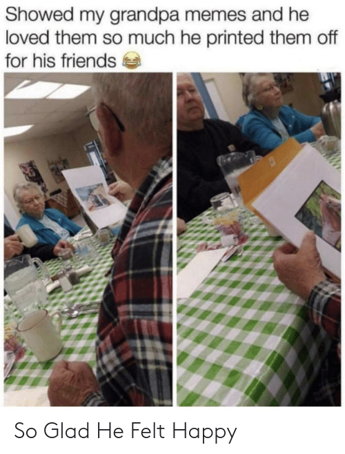 Friends, Memes, and Grandpa: Showed my grandpa memes and he  loved them so much he printed them off  for his friends So Glad He Felt Happy