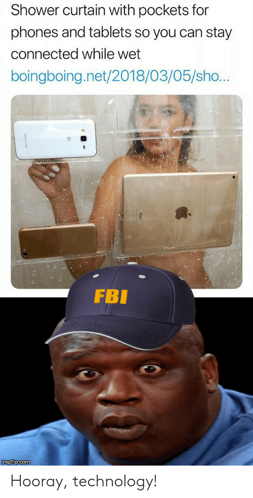 Connected: Shower curtain with pockets for  phones and tablets so you can stay  connected while wet  boingboing.net/2018/03/05/sho...  FBI  imgflip.com Hooray, technology!