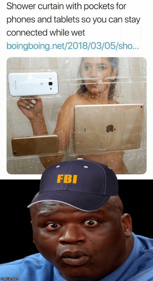 Connected: Shower curtain with pockets for  phones and tablets so you can stay  connected while wet  boingboing.net/2018/03/05/sho...  FBI  imgflip.com