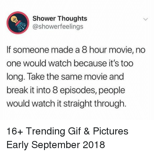 Gif Pictures: Shower Thoughts  @showerfeelings  If someone made a 8 hour movie, no  one would watch because it's too  ong. Take the same movie and  break it into 8 episodes, people  would watch it straight through. 16+ Trending Gif & Pictures Early September 2018