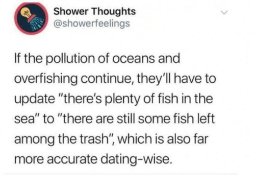 """Dating, Shower, and Shower Thoughts: Shower Thoughts  @showerfeelings  If the pollution of oceans and  overfishing continue, they'll have to  update """"there's plenty of fish in the  sea"""" to """"there are still some fish left  among the trash'"""", which is also far  more accurate dating-wise."""