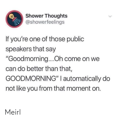 "oh come on: Shower Thoughts  @showerfeelings  If you're one of those public  speakers that say  ""Goodmorning....Oh come on we  can do better than that,  GOODMORNING"" I automatically do  not like you from that moment on. Meirl"