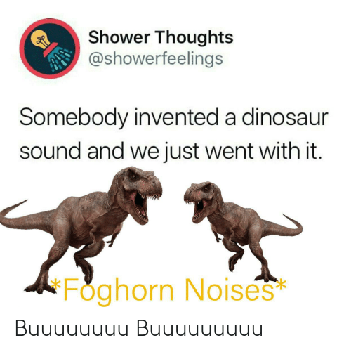 Dinosaur: Shower Thoughts  @showerfeelings  Somebody invented a dinosaur  sound and we just went with it.  Foghorn No ises  * Buuuuuuuu Buuuuuuuuu