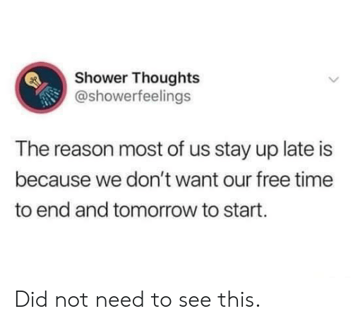 Dank, Shower, and Shower Thoughts: Shower Thoughts  @showerfeelings  The reason most of us stay up late is  because we don't want our free time  to end and tomorrow to start. Did not need to see this.