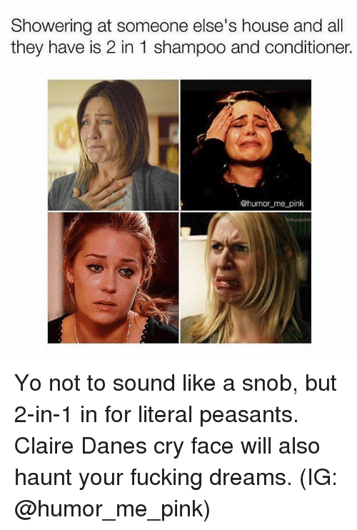 humored: Showering at someone else's house and all  they have is 2 in 1 shampoo and conditioner  @humor_me pink Yo not to sound like a snob, but 2-in-1 in for literal peasants. Claire Danes cry face will also haunt your fucking dreams. (IG: @humor_me_pink)
