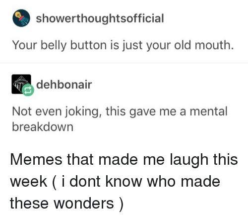 Your Old: showerthoughtsoffici  Your belly button is just your old mouth.  dehbonair  Not even joking, this gave me a mental  breakdown Memes that made me laugh this week (  i dont know who made these  wonders )