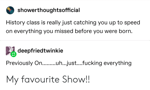 Fucking, Tumblr, and History: showerthoughtsofficial  History class is really just catching you up to speedi  on everything you missed before you were born.  deepfriedtwinkie  Previously On...  ..just....fucking everything My favourite Show!!
