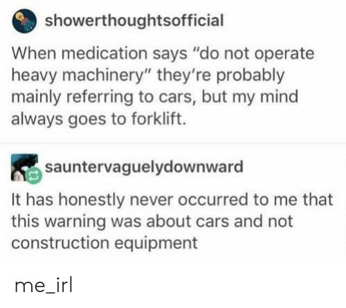 "Cars, Construction, and Mind: showerthoughtsofficial  When medication says ""do not operate  heavy machinery"" they're probably  mainly referring to cars, but my mind  always goes to forklift.  sauntervaguelydownward  It has honestly never occurred to me that  this warning was about cars and not  construction equipment me_irl"