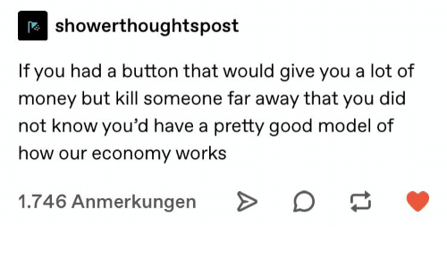Money, Good, and How: showerthoughtspost  If you had a button that would give you a lot of  money but kill someone far away that you did  not know you'd have a pretty good model of  how our economy works  1.746 Anmerkungen  A