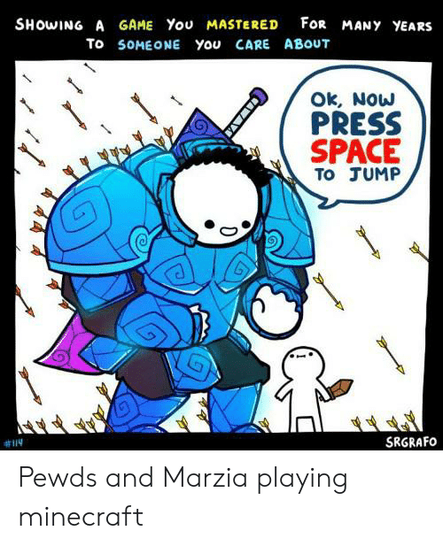 Minecraft, Game, and Space: SHOWING A GAME You MASTERED FoR MANY YEARS  To SOMEONE You CARE ABOUT  Ok, Now  PRESS  SPACE  TO JUMP  SRGRAFO  CAWAVA Pewds and Marzia playing minecraft