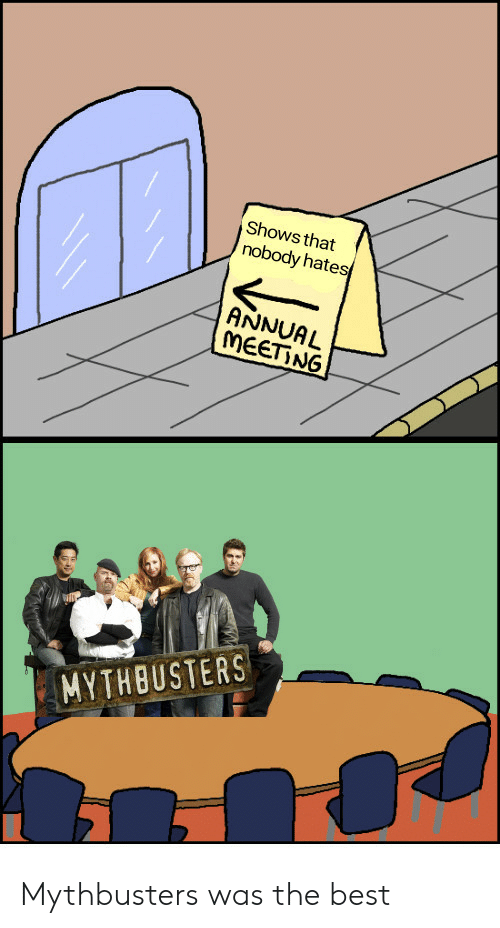 Best, MythBusters, and The Best: Shows that  nobody hates  ANNUAL  MEET NG  MYTHBUSTERS Mythbusters was the best