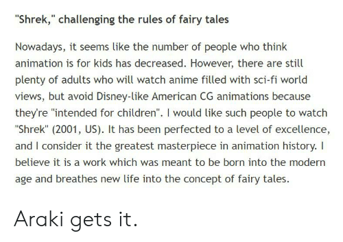 """Anime, Children, and Disney: """"Shrek,"""" challenging the rules of fairy tales  Nowadays, it seems like the number of people who think  animation is for kids has decreased. However, there are still  plenty of adults who will watch anime filled with sci-fi world  views, but avoid Disney-like American CG animations because  they're """"intended for children"""". I would like such people to watch  """"Shrek"""" (2001, US). It has been perfected to a level of excellence,  and I consider it the greatest masterpiece in animation history. I  believe it is a work which was meant to be born into the modern  age and breathes new life into the concept of fairy tales. Araki gets it."""