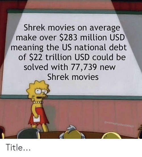 Movies, Shrek, and Meaning: Shrek movies on average  make over $283 million USD  meaning the US national debt  of $22 trillion USD could be  solved with 77,739 new  Shrek movies  @memephucker696965 Title...