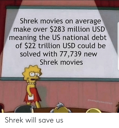 Movies, Shrek, and Meaning: Shrek movies on average  make over $283 million USD  meaning the US national debt  of $22 trillion USD could be  solved with 77,739 new  Shrek movies  @memephucker69 Shrek will save us