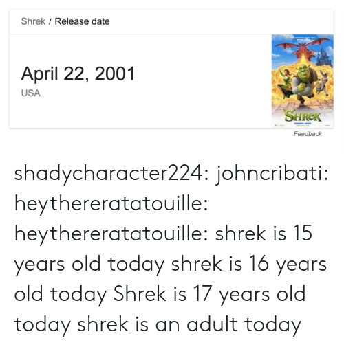 Shrek, Tumblr, and Blog: Shrek / Release date  April 22, 2001  USA  SHREK  Feedback shadycharacter224: johncribati:  heythereratatouille:  heythereratatouille:  shrek is 15 years old today  shrek is 16 years old today   Shrek is 17 years old today  shrek is an adult today