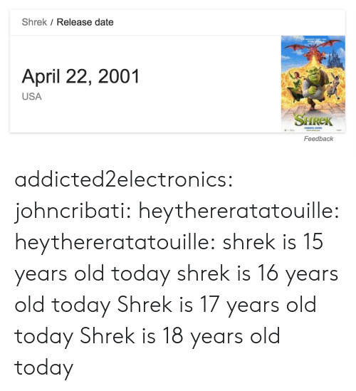 Shrek, Tumblr, and Blog: Shrek / Release date  April 22, 2001  USA  SHREK  Feedback addicted2electronics: johncribati:  heythereratatouille:  heythereratatouille:  shrek is 15 years old today  shrek is 16 years old today   Shrek is 17 years old today  Shrek is 18 years old today