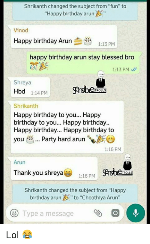 """party hard: Shrikanth changed the subject from """"fun"""" to  """"Happy birthday arun  Vinod  Happy birthday Arun  1.13  happy birthday arun stay blessed bro  1:13 PM  Shreya  Hbd 1:14 PM  TROLLS  Shrikanth  Happy birthday to you... Happy  birthday to you... Happy birthday.  Happy birthday... Happy birthday to  you  Party hard arun  1:16 PM  Arun  Thank you shreya  1:16 PM  TROLL  Shrikanth changed the subject from """"Happy  birthday arun """"to """"choothiya Arun""""  Type a message  e Lol 😂"""