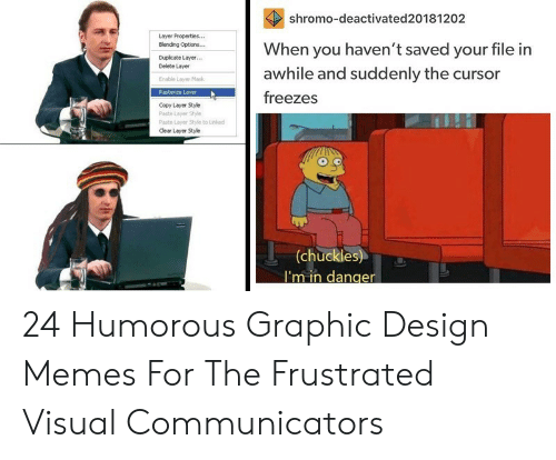 Memes, Mask, and Design: shromo-deactivated20181202  When you haven't saved your file in  awhile and suddenly the cursor  Layer Properties...  Elending Options...  Duplcate Layer...  Delete Layer  Enable Layer Mask  freezes  Copy Layer Style  Paste Layer Style  Paste Layer Style to Like  Clear Layer Style  (chuckles)  I'm in danger 24 Humorous Graphic Design Memes For The Frustrated Visual Communicators