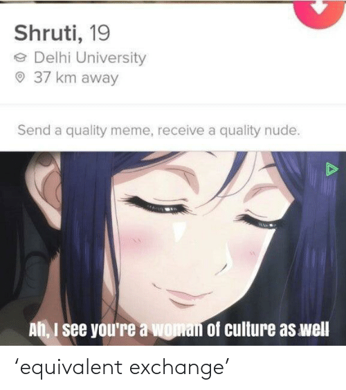 Ah I See: Shruti, 19  e Delhi University  O 37 km away  Send a quality meme, receive a quality nude.  Ah, I see you're a woman of culture as well 'equivalent exchange'